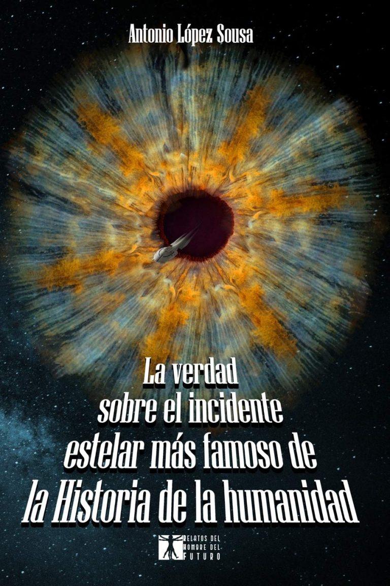 La verdad sobre el incidente estelar más famoso de la Historia de la humanidad (Relatos del hombre del futuro 1) – Antonio López Sousa